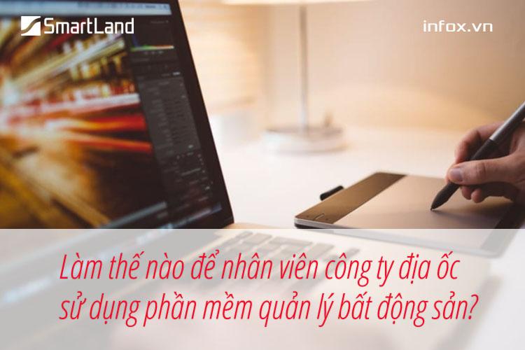 Làm thế nào để nhân viên công ty địa ốc sử dụng phần mềm quản lý bất động sản?